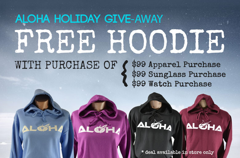 Aloha holiday give-away. Free hoodie with purchase of $99 + Apparel / Sunglasses / Watches